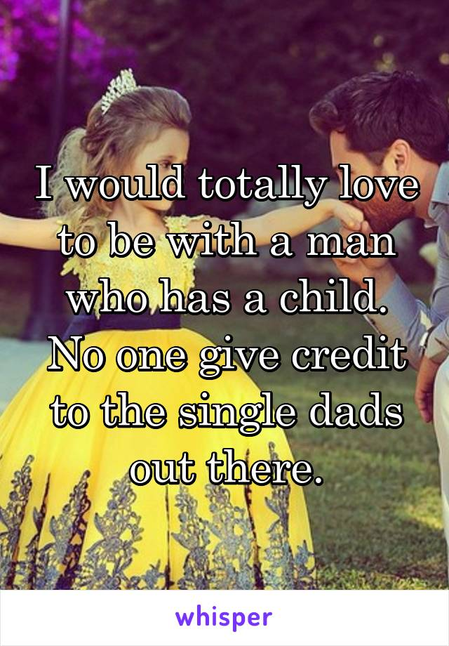 I would totally love to be with a man who has a child. No one give credit to the single dads out there.