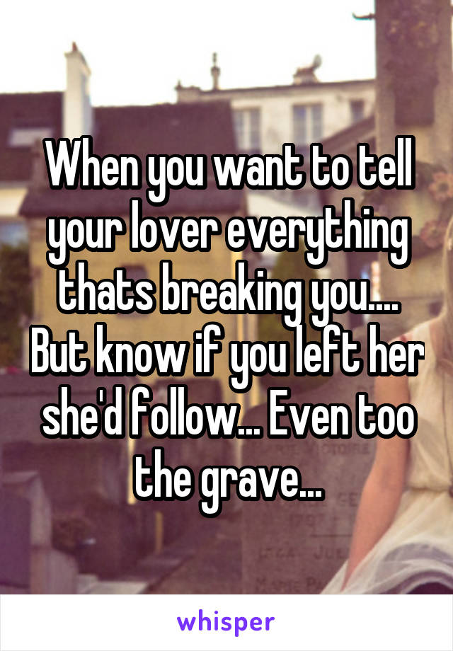 When you want to tell your lover everything thats breaking you.... But know if you left her she'd follow... Even too the grave...