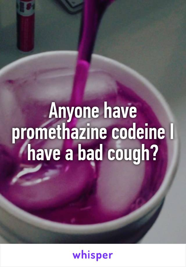 Anyone have promethazine codeine I have a bad cough?