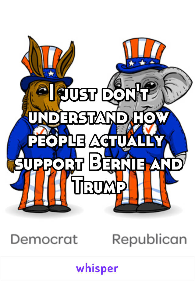 I just don't understand how people actually  support Bernie and Trump