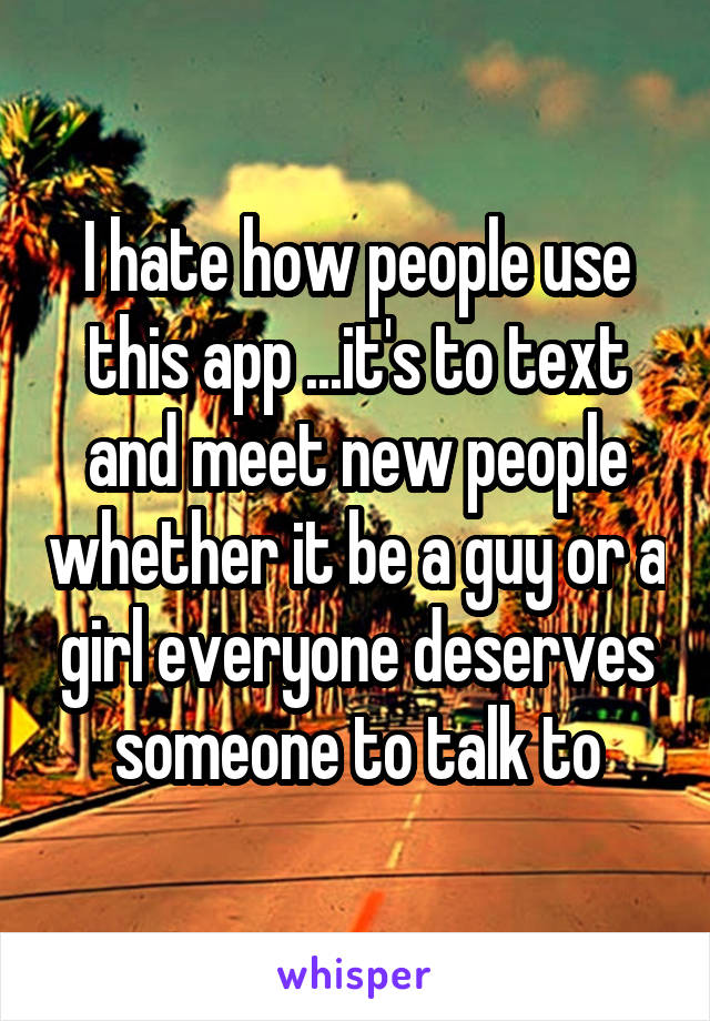 I hate how people use this app ...it's to text and meet new people whether it be a guy or a girl everyone deserves someone to talk to