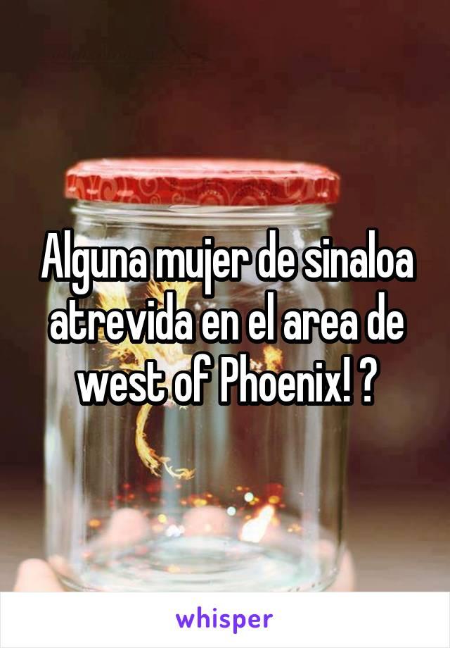 Alguna mujer de sinaloa atrevida en el area de west of Phoenix! ?