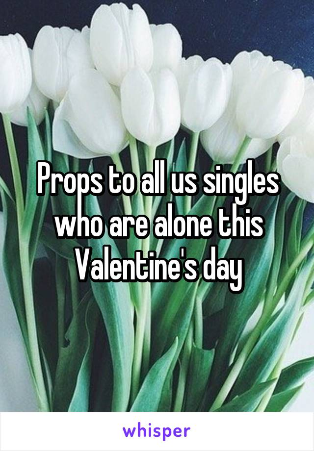 Props to all us singles who are alone this Valentine's day