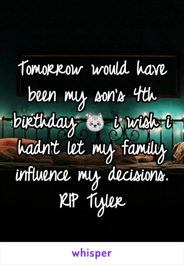 Tomorrow would have been my son's 4th birthday 😿 i wish i hadn't let my family influence my decisions. RIP Tyler