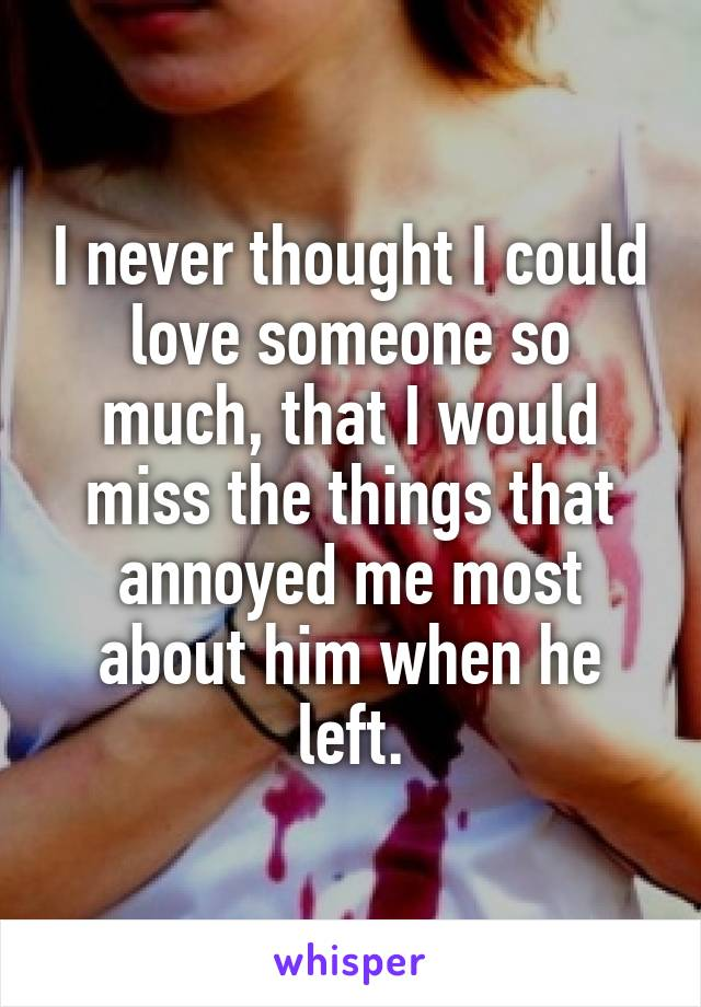 I never thought I could love someone so much, that I would miss the things that annoyed me most about him when he left.
