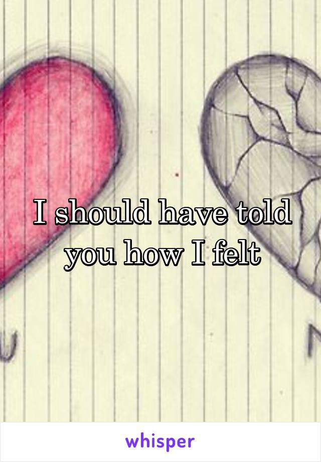 I should have told you how I felt