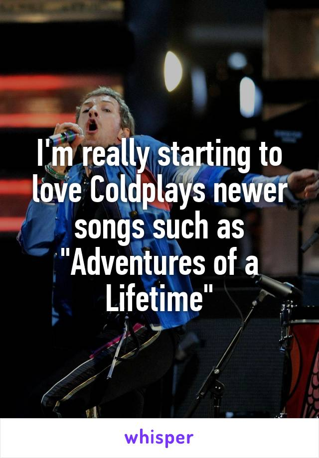 "I'm really starting to love Coldplays newer songs such as ""Adventures of a Lifetime"""