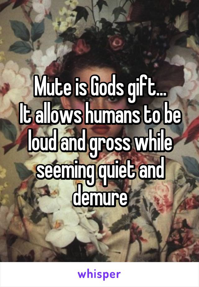 Mute is Gods gift... It allows humans to be loud and gross while seeming quiet and demure