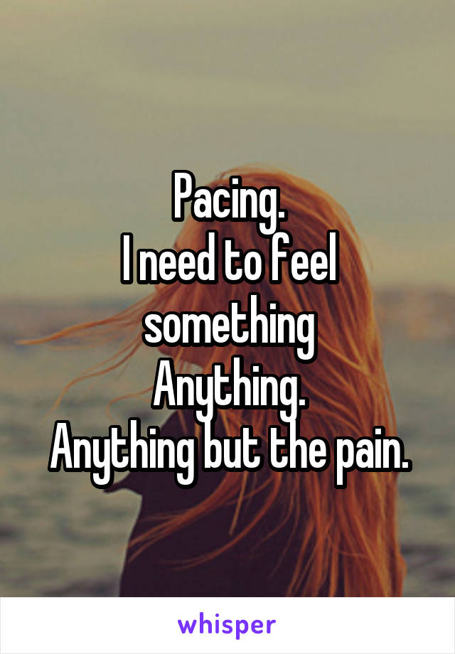Pacing. I need to feel something Anything. Anything but the pain.