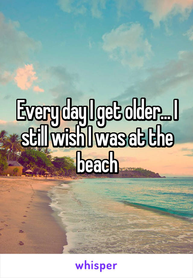 Every day I get older... I still wish I was at the beach
