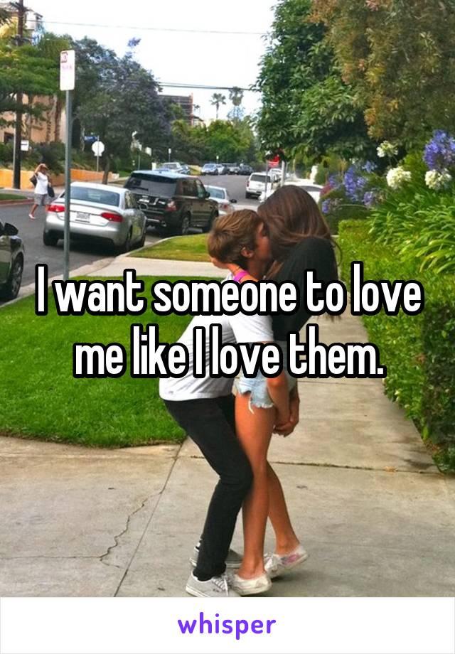 I want someone to love me like I love them.