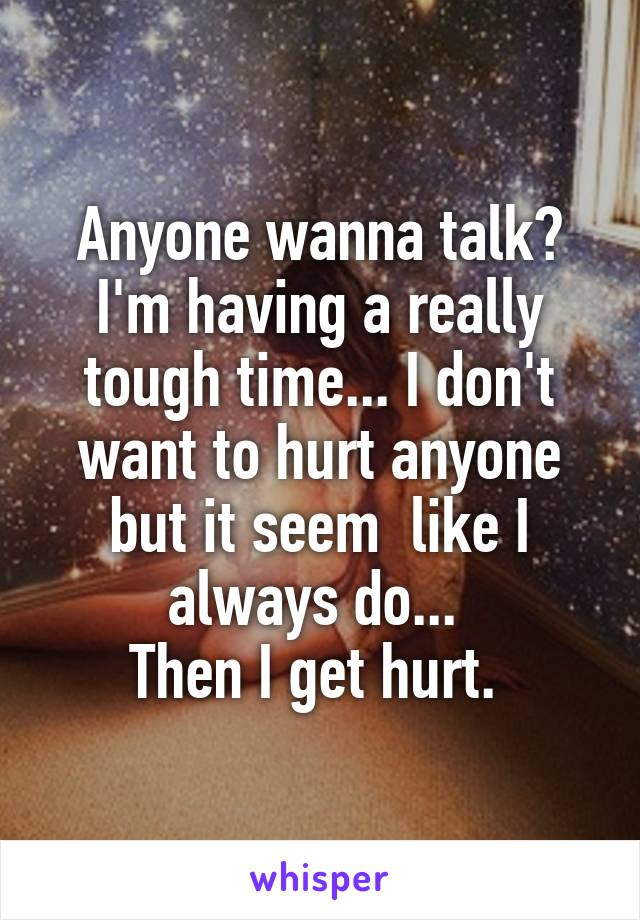 Anyone wanna talk? I'm having a really tough time... I don't want to hurt anyone but it seem  like I always do...  Then I get hurt.