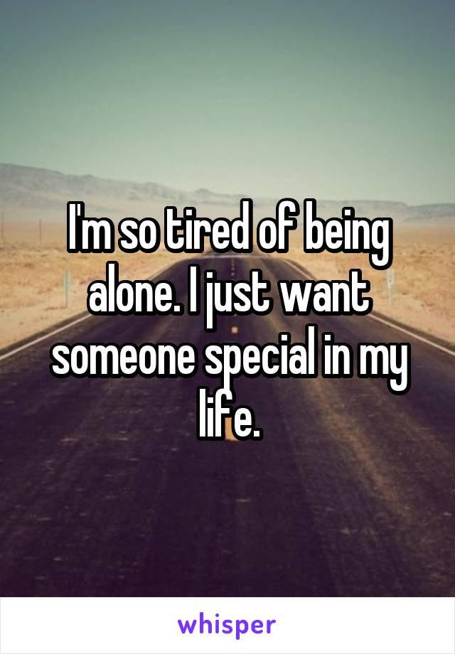 I'm so tired of being alone. I just want someone special in my life.