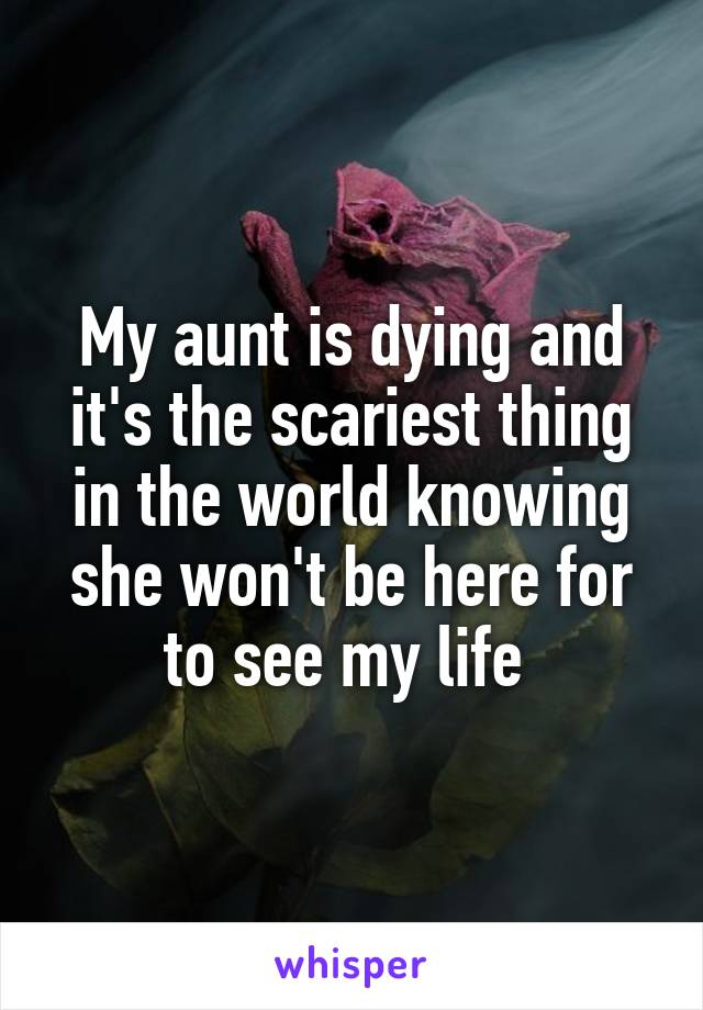 My aunt is dying and it's the scariest thing in the world knowing she won't be here for to see my life