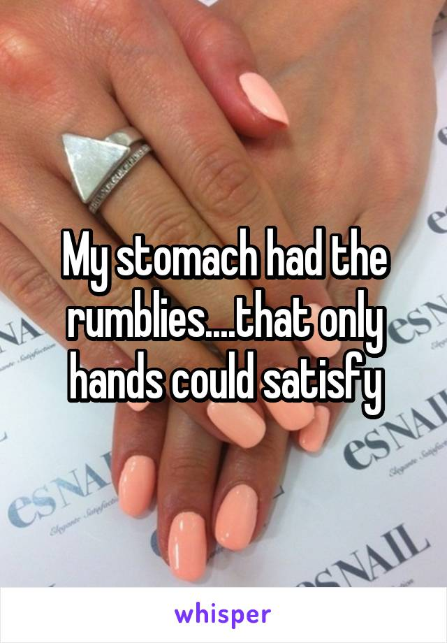 My stomach had the rumblies....that only hands could satisfy