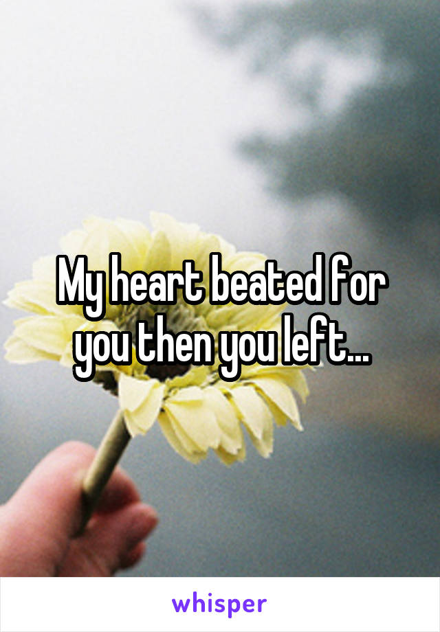 My heart beated for you then you left...