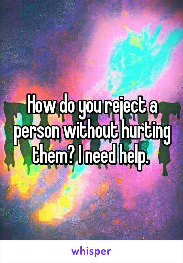 How do you reject a person without hurting them? I need help.