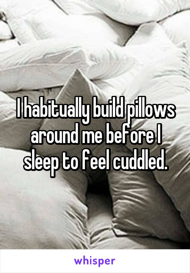 I habitually build pillows around me before I sleep to feel cuddled.