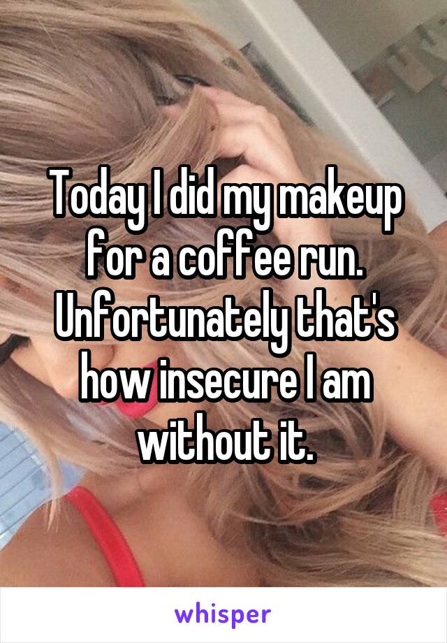 Today I did my makeup for a coffee run. Unfortunately that's how insecure I am without it.