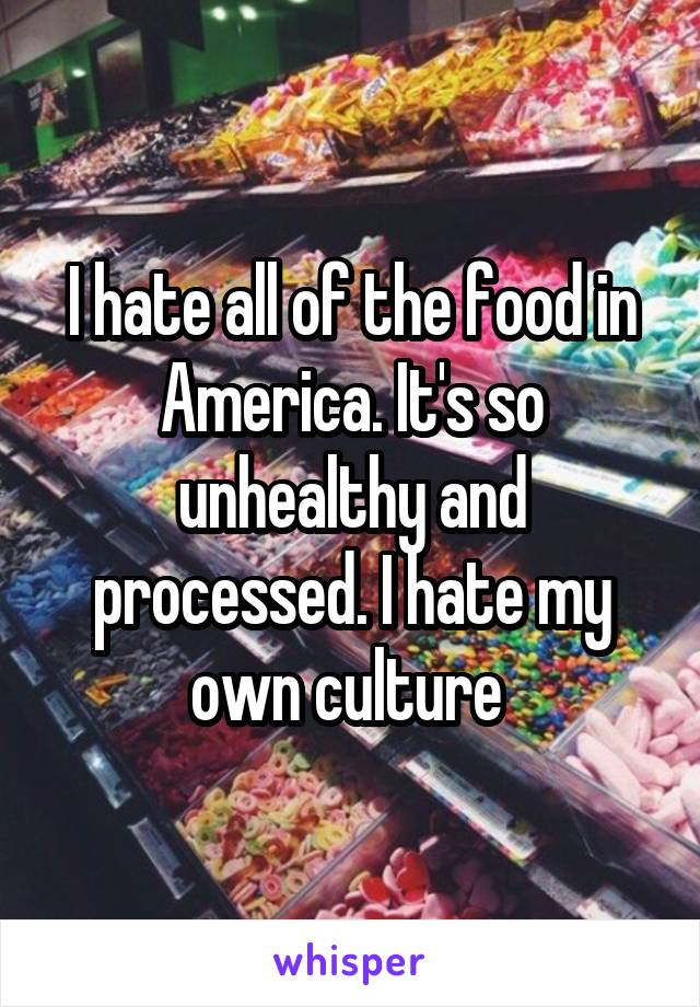 I hate all of the food in America. It's so unhealthy and processed. I hate my own culture