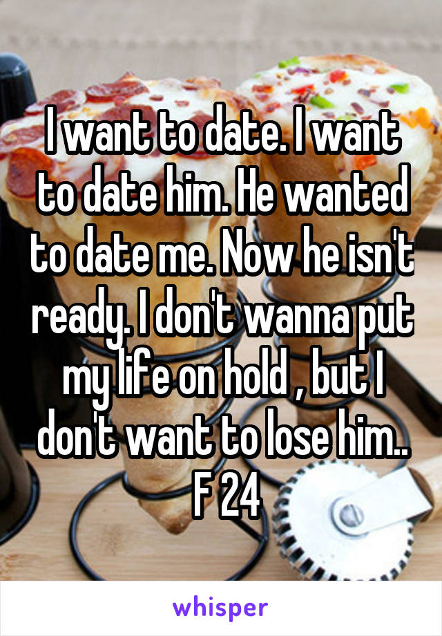 I want to date. I want to date him. He wanted to date me. Now he isn't ready. I don't wanna put my life on hold , but I don't want to lose him..  F 24