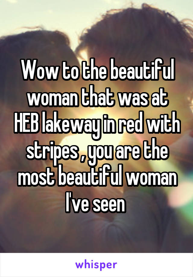 Wow to the beautiful woman that was at HEB lakeway in red with stripes , you are the most beautiful woman I've seen