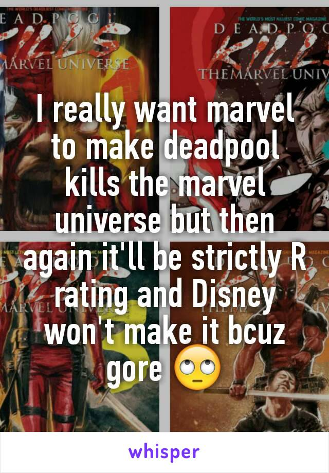 I really want marvel to make deadpool kills the marvel universe but then again it'll be strictly R rating and Disney won't make it bcuz gore 🙄