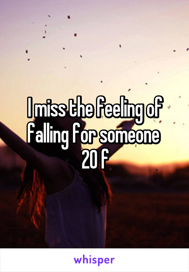 I miss the feeling of falling for someone  20 f