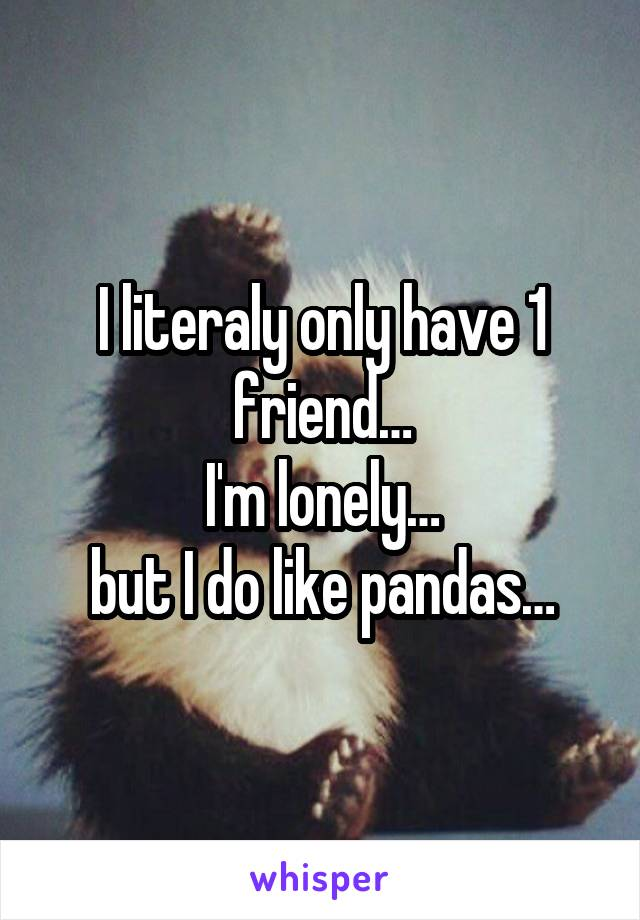 I literaly only have 1 friend… I'm lonely… but I do like pandas…