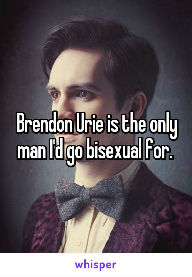 Brendon Urie is the only man I'd go bisexual for.