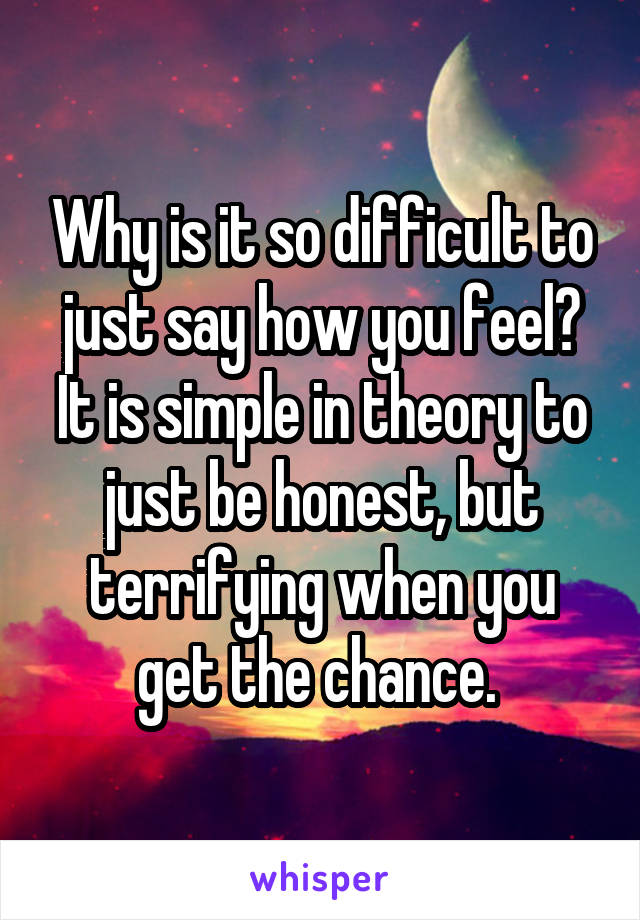 Why is it so difficult to just say how you feel? It is simple in theory to just be honest, but terrifying when you get the chance.