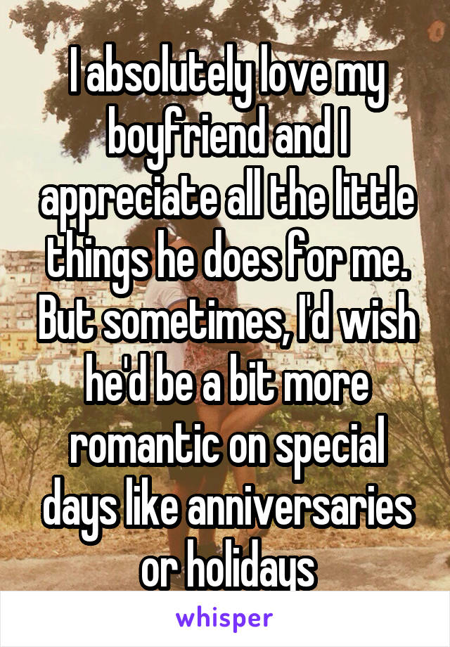 I absolutely love my boyfriend and I appreciate all the little things he does for me. But sometimes, I'd wish he'd be a bit more romantic on special days like anniversaries or holidays