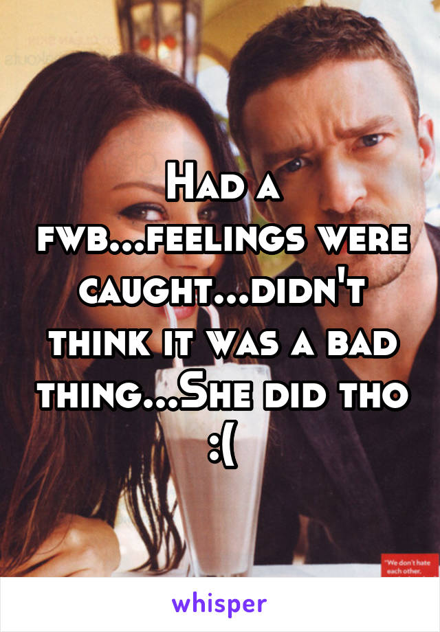 Had a fwb...feelings were caught...didn't think it was a bad thing...She did tho :(