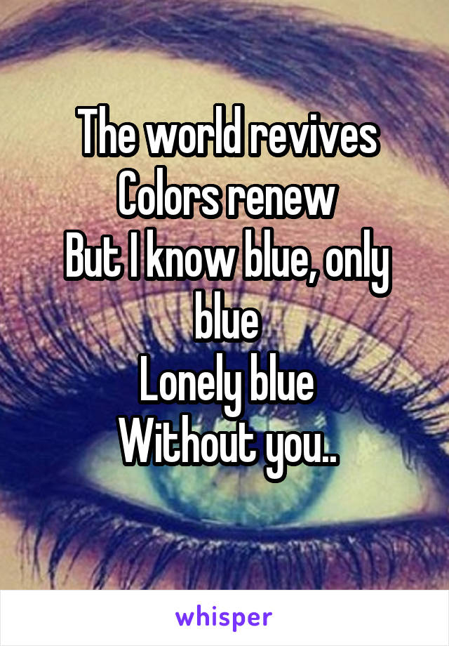 The world revives Colors renew But I know blue, only blue Lonely blue Without you..