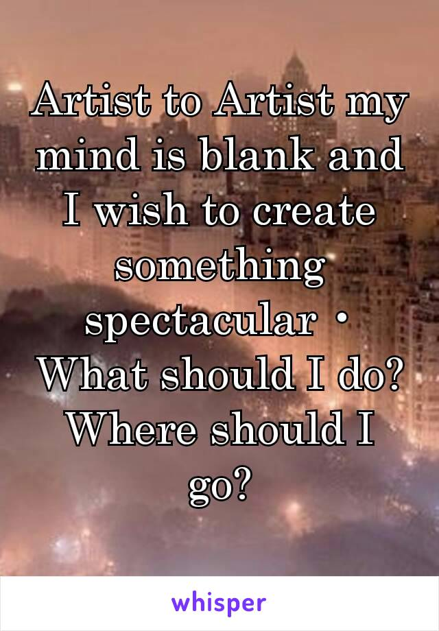 Artist to Artist my mind is blank and I wish to create something spectacular • What should I do? Where should I go?