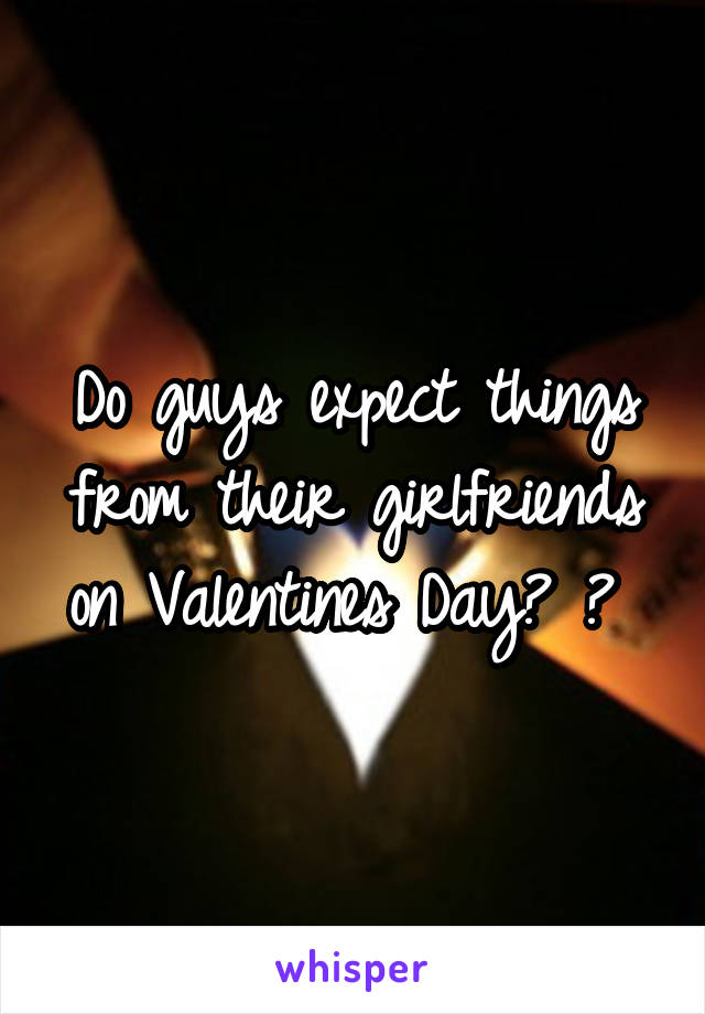Do guys expect things from their girlfriends on Valentines Day? ?