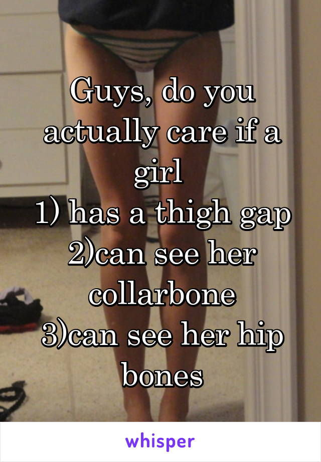 Guys, do you actually care if a girl  1) has a thigh gap 2)can see her collarbone 3)can see her hip bones