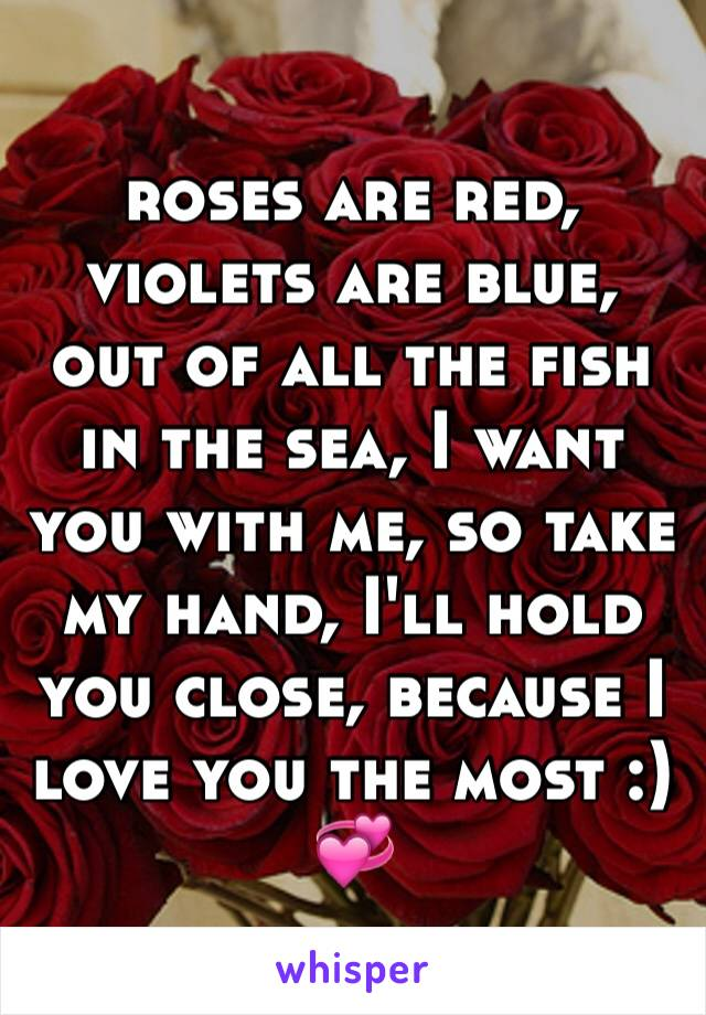 roses are red, violets are blue, out of all the fish in the sea, I want you with me, so take my hand, I'll hold you close, because I love you the most :) 💞