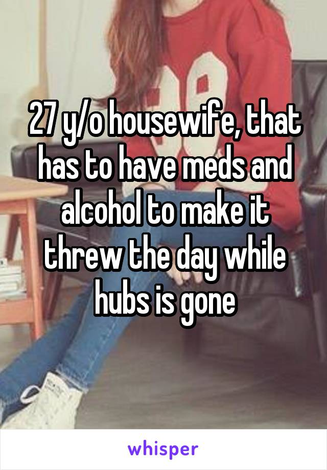 27 y/o housewife, that has to have meds and alcohol to make it threw the day while hubs is gone