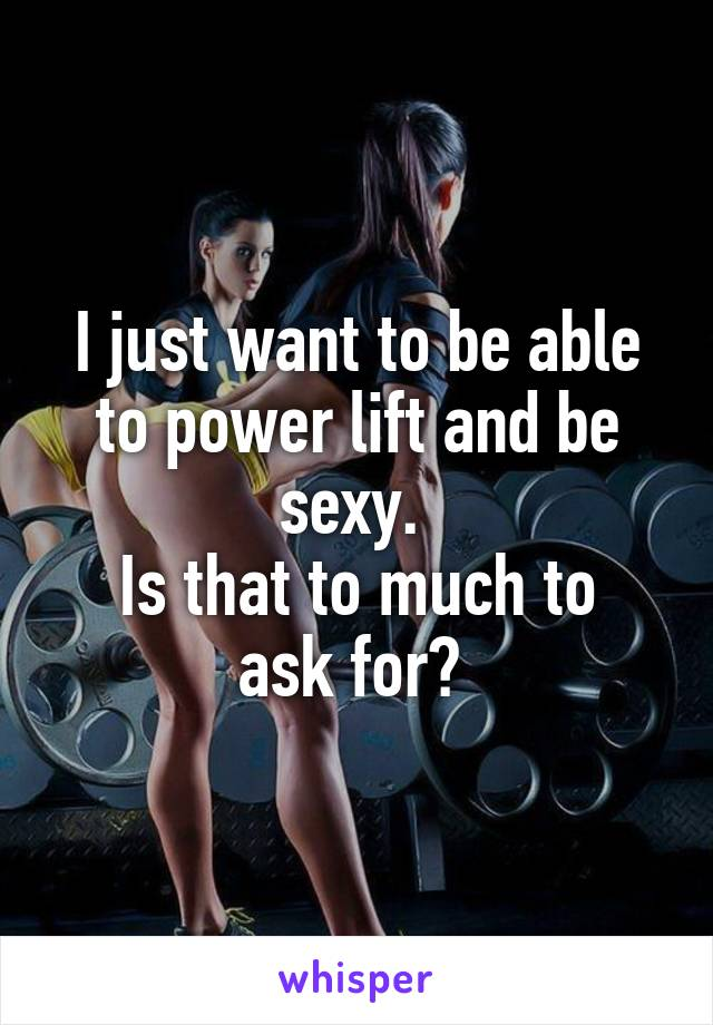 I just want to be able to power lift and be sexy.  Is that to much to ask for?