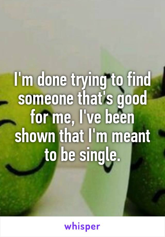 I'm done trying to find someone that's good for me, I've been shown that I'm meant to be single.