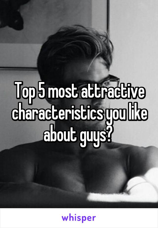 Top 5 most attractive characteristics you like about guys?