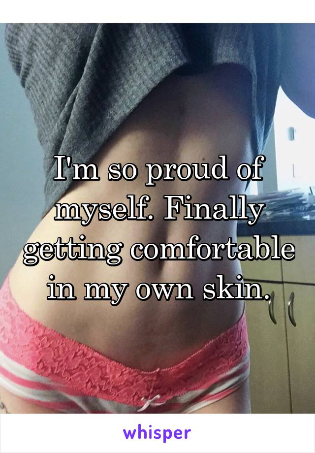 I'm so proud of myself. Finally getting comfortable in my own skin.