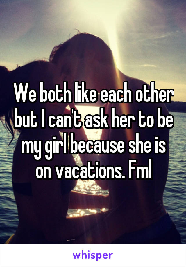 We both like each other but I can't ask her to be my girl because she is on vacations. Fml