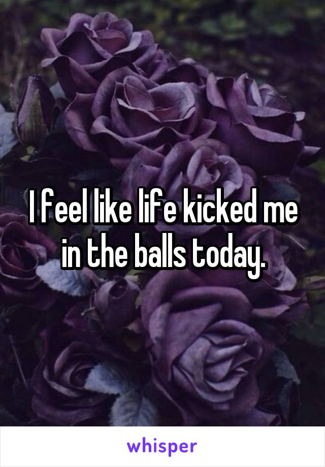 I feel like life kicked me in the balls today.