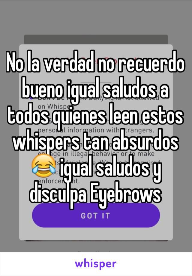 No la verdad no recuerdo bueno igual saludos a todos quienes leen estos whispers tan absurdos 😂 igual saludos y disculpa Eyebrows