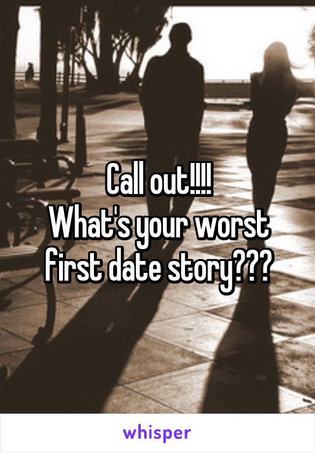 Call out!!!! What's your worst first date story???