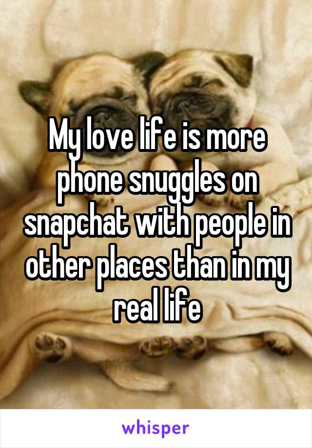 My love life is more phone snuggles on snapchat with people in other places than in my real life