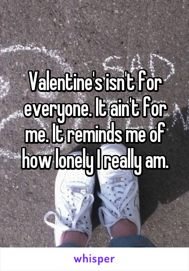 Valentine's isn't for everyone. It ain't for me. It reminds me of how lonely I really am.