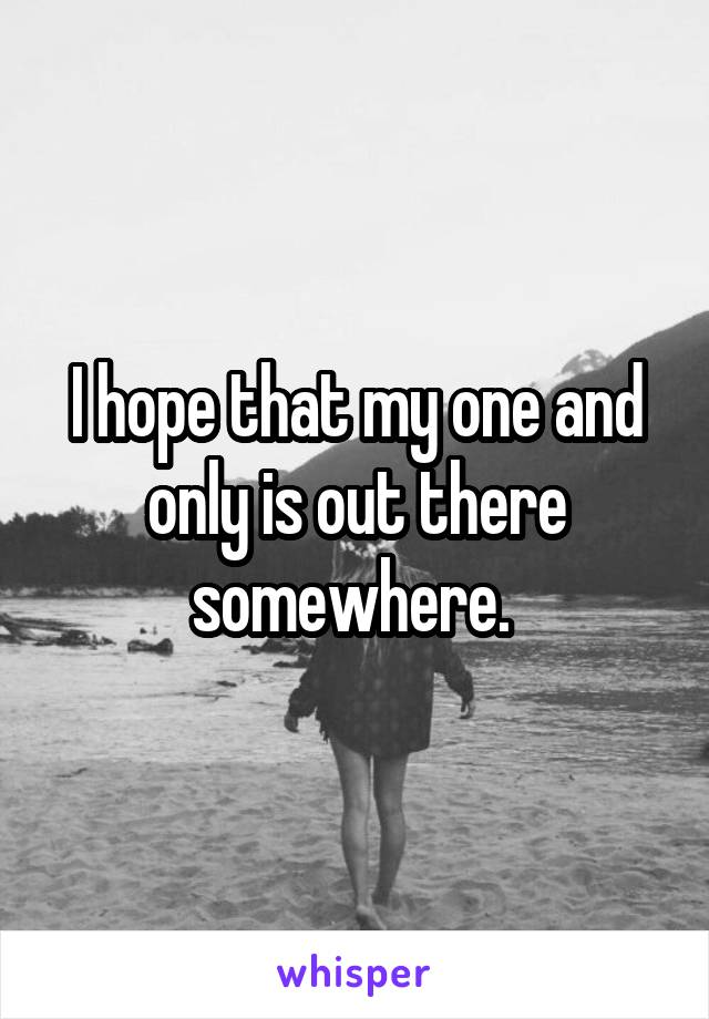 I hope that my one and only is out there somewhere.